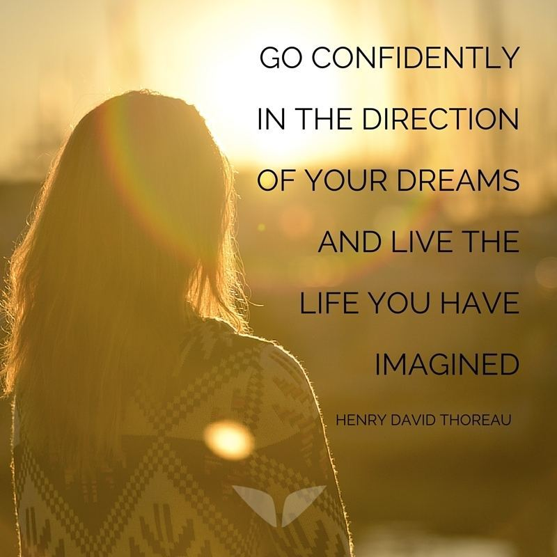 Go confidently in the direction of your dreams  and live the life you have imagined.