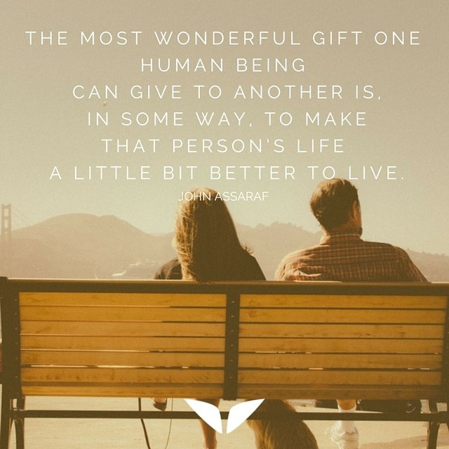 The most wonderful gift one human being can give to another is,  in some way, to make that person's life a little bit better to live.