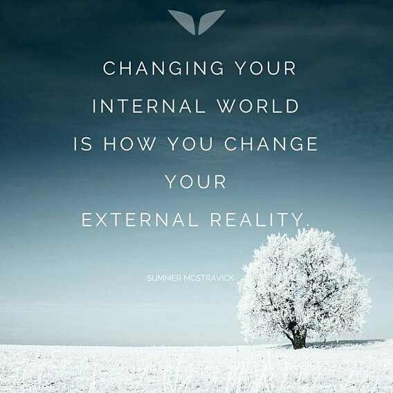Changing your internal world is how you change your external reality.