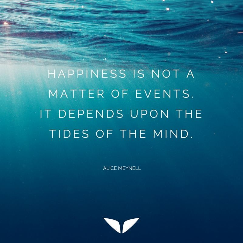 Happiness is not a matter of events.  It depends upon the tides of the mind.