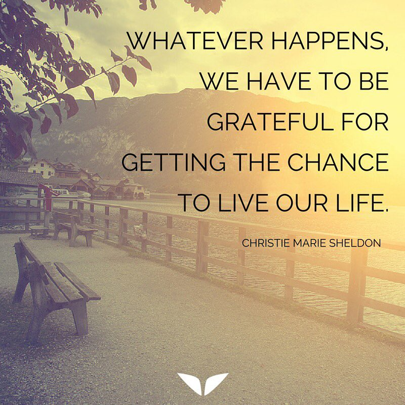 Whatever happens, we have to be grateful for getting the chance to live our life.