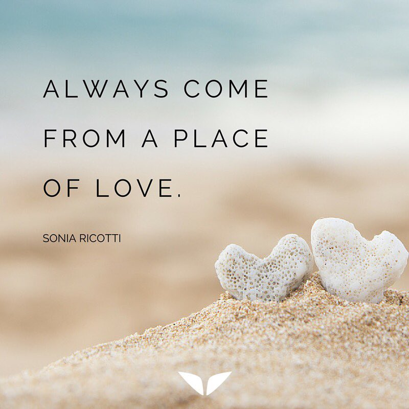 Always come from the place of love.
