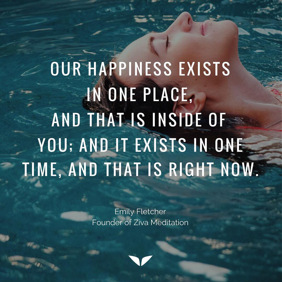 Our happiness exists in one place, and that is inside of you;  and it exists in one time, and that is right now.