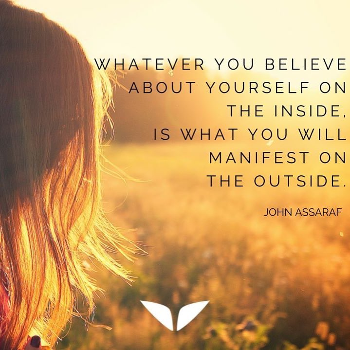 Whatever you believe about yourself on the inside.  Is what you will manifest on the outside.