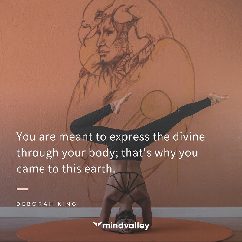 You are meant to express the divine through your body;  that's why you came to this earth.