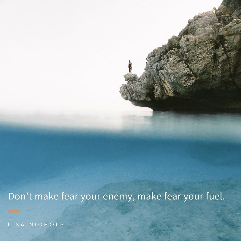 Don't make fear your enemy, make fear your fuel.