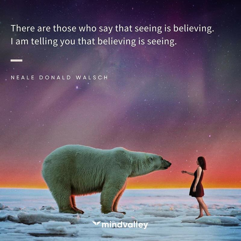 There are those who say that seeing is believing. I am telling you that believing is seeing.