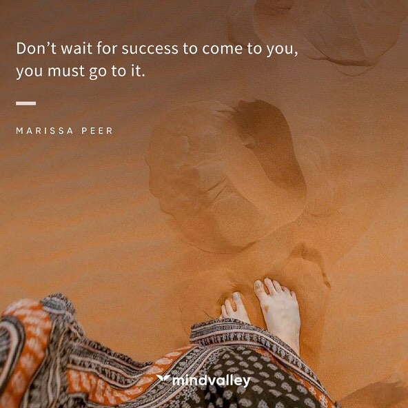 Don't wait for success to come to you, you must go to it.