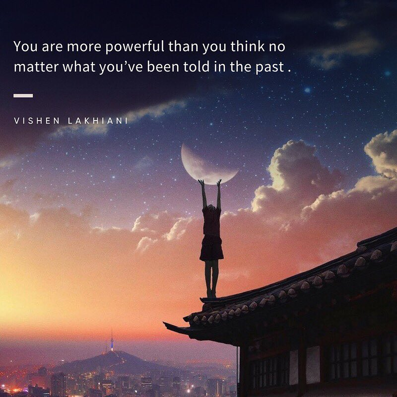 You are more powerful than you think no matter what you've been told in the past.