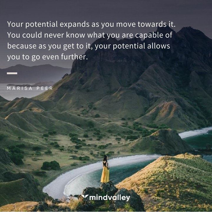 Your potential expands as you move towards it. You could never know what you are capable of because as you get to it, your potential allows you to go even further.