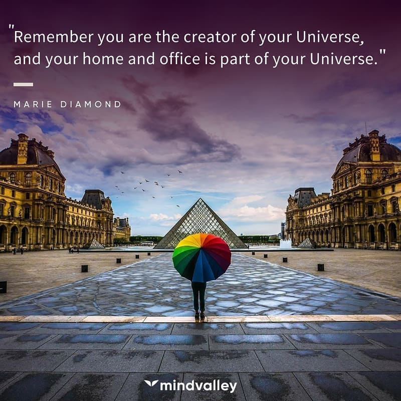Remember you are the creator of your Universe,  and your home and office is part of your Universe.