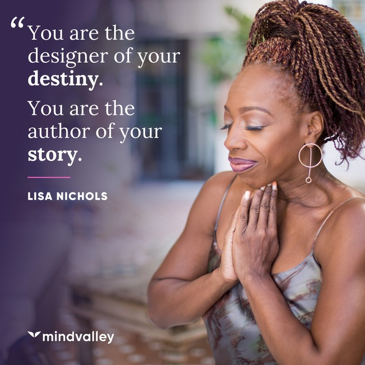 You are the designer of your destiny. You are the author of your story.
